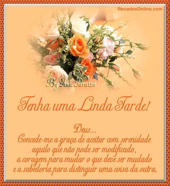 Tenha uma Linda Tarde! Deus... Concede-me a graça de aceitar com serenidade aquilo que não pode ser modificado, a coragem para mudar o que deve ser...