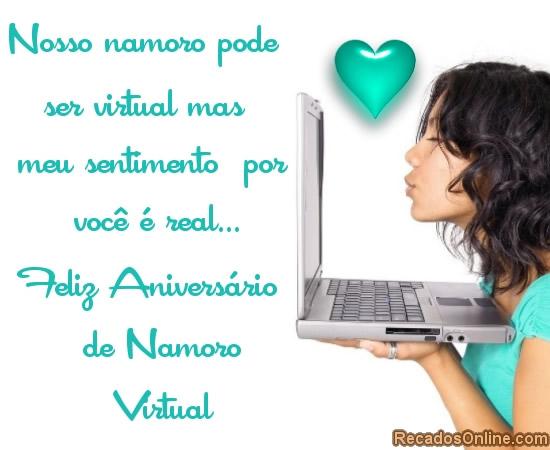 Nosso namoro pode ser virtual mas meu sentimento por você é real. Feliz aniversário de namoro virtual.