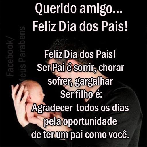 Querido amigo... Feliz Dia dos Pais! Feliz Dia dos Pais! Ser Pai é sorrir, chorar, sofrer, gargalhar. Ser filho é: agradecer todos os dias pela...