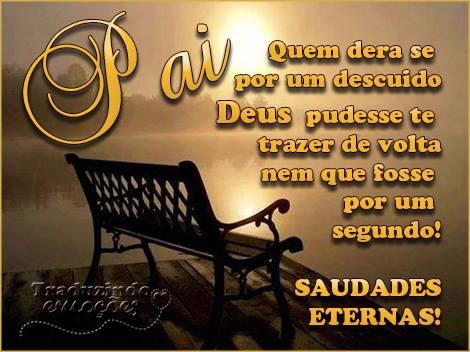 Pai Quem dera se por um descuido Deus pudesse te trazer de volta nem que fosse por um segundo! Saudades eternas!