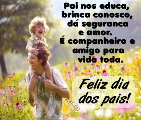 Pai nos educa, brinca conosco, dá segurança e amor. É companheiro e amigo para vida toda. Feliz Dia dos Pais!