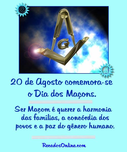 20 de Agosto comemora-se o Dia dos Maçons. Ser Maçom é querer a harmonia das famílias, a concórdia dos povos e a paz do gênero humano.