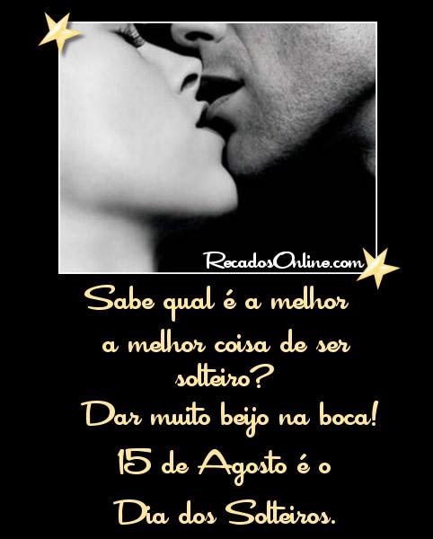 Sabe qual é a melhor coisa de ser solteiro? Dar muito beijo na boca! 15 de Agosto é o Dia dos Solteiros.