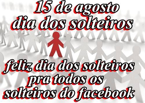 15 de Agosto Dia dos Solteiros. Feliz Dia dos Solteiros pra todos os solteiros do facebook.