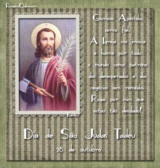 Dia de São Judas Tadeu 28 de Outubro. Glorioso Apóstolo, servo fiel. A Igreja vos invoca e honra por todo o mundo como patrono dos desesperados e...