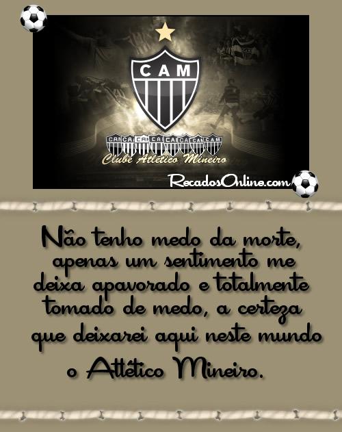 CAM Não tenho medo da morte, apenas um sentimento me deixa apavorado e totalmente tomado de medo, a certeza que deixarei aqui neste mundo o Atlético...