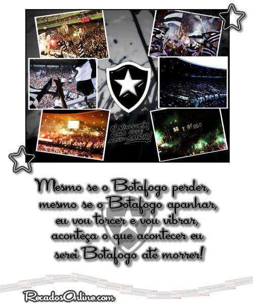 Mesmo se o Botafogo perder, mesmo se o Botafogo apanhar, eu vou torcer e vou vibrar, aconteça o que acontecer eu serei Botafogo até morrer!