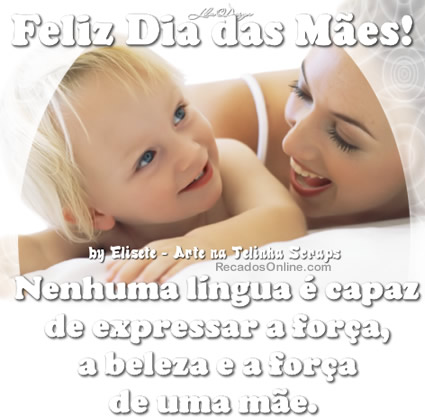 Feliz Dia das Mães! Nenhuma língua é capaz de expressar a força, a beleza e a força de uma mãe.