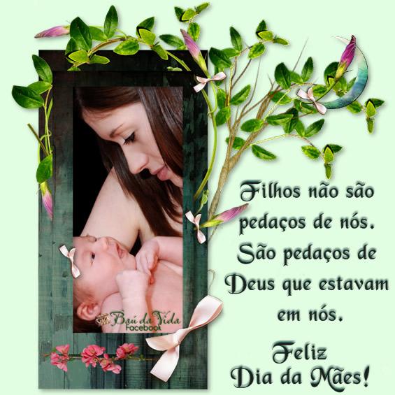 Filhos não são pedaços de nós. São pedaços de Deus que estavam em nós. Feliz Dia das Mães!