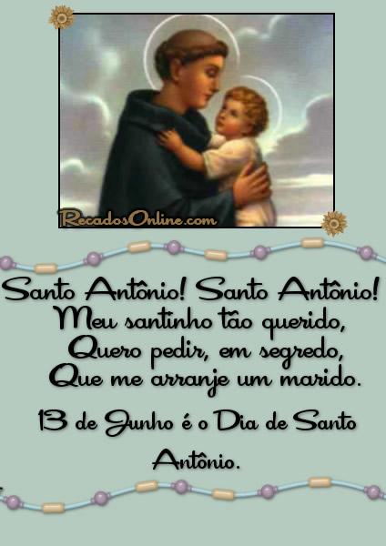 Santo Antônio! Santo Antônio! Meu santinho tão querido, Quero pedir, em segredo, Que me arranje um marido. 13 de Junho é o Dia de Santo Antônio.
