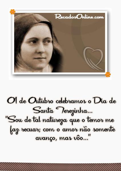 01 de Outubro celebramos o Dia de Santa Terezinha... Sou de tal natureza que o temor me faz recuar; com o amor não somente...