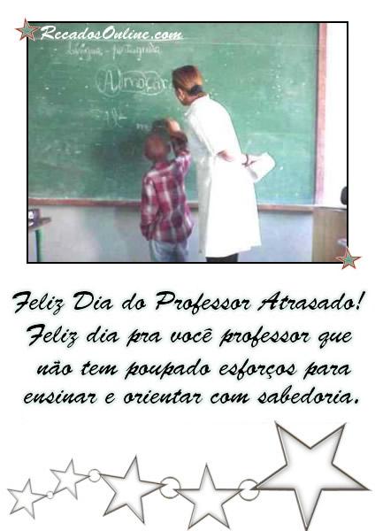 Feliz Dia do Professor Atrasado! Feliz dia pra você professor que não tem poupado esforços para ensinar e orientar com...