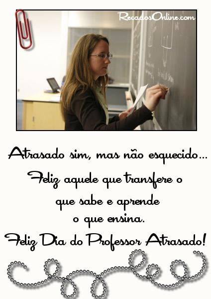 Atrasado sim, mas não esquecido... Feliz aquele que transfere o que sabe e aprende o que ensina. Feliz Dia do Professor...
