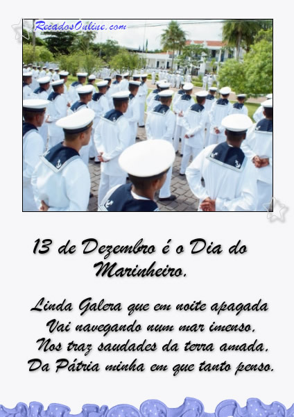 13 de Dezembro é o Dia do Marinheiro. Linda galera que em noite apagada Vai navegando num mar imenso, Nos traz saudades da terra amada, Da Pátria...