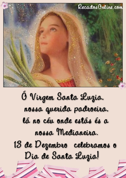 Ó Virgem Santa Luzia, nossa querida padroeira, lá no céu onde estás és a nossa Medianeira. 13 de Dezembro celebramos o Dia de Santa Luzia!