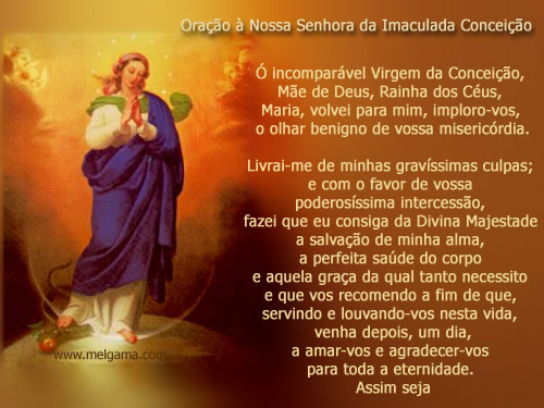 Oração Nossa Senhora da Imaculada Conceição Ó incomparável Virgem da Conceição, Mãe de Deus, Rainha dos Céus, Maria, volvei para mim...