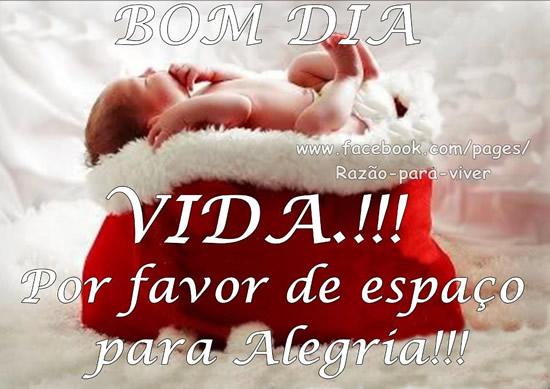 Bom Dia, Vida!!! Por favor, dê espaço para a Alegria!!!