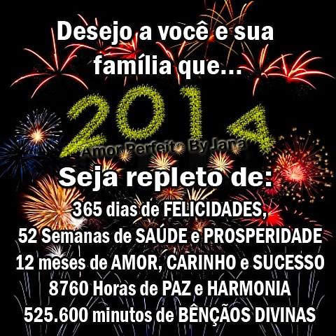 Desejo a você e sua família que 2014 seja repleto de: 365 dias de Felicidades, 52 semanas de Saúde e Prosperidade, 12 meses de Amor, Carinho e...