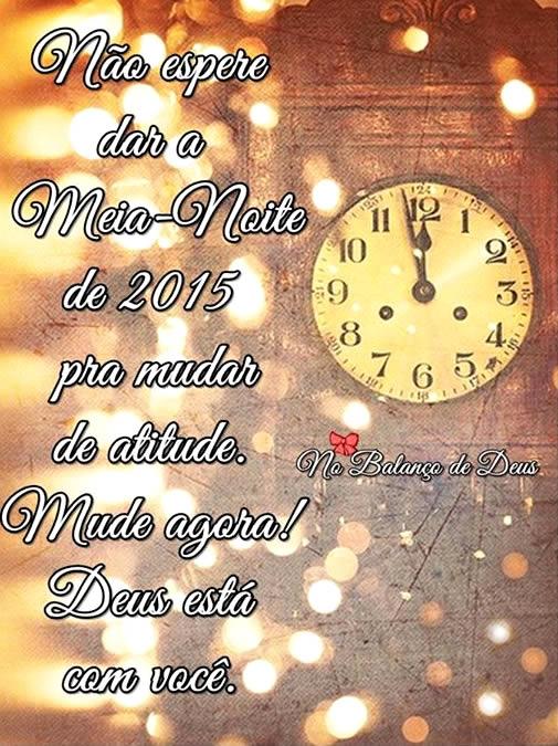 Não espere dar a Meia-Noite de 2015 pra mudar de atitude. Mude agora! Deus está com você.