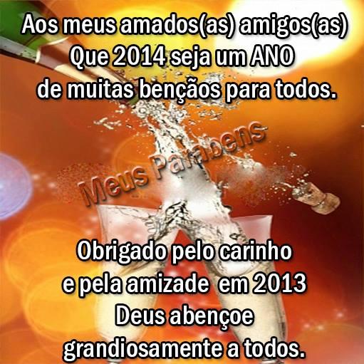 Aos meus amados amigos, Que 2014 seja um Ano de muitas bênçãos para todos. Obrigado pelo carinho e pela amizade em 2013. Deus abençoe...
