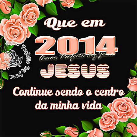 Que em 2014 Jesus continue sendo o centro da minha vida.