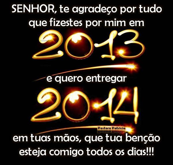 Senhor, te agradeço por tudo que fizestes por mim em 2013 e quero entregar 2014 em tuas mãos, que tua bênção esteja comigo todos os dias.