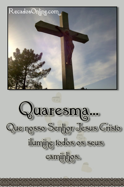 Quaresma... Que nosso Senhor Jesus Cristo ilumine todos os seus caminhos.