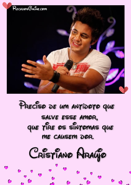 Preciso de um antídoto que salva esse amor, que tire os sintomas que me causem dor. Cristiano Araújo.