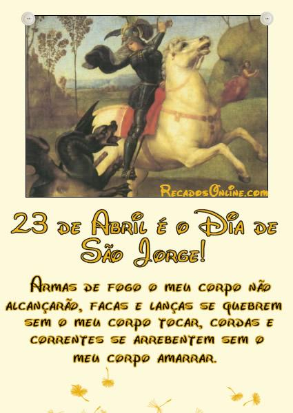 23 de Abril é o Dia de São Jorge! Armas de fogo o meu corpo não alcançarão, facas e lanças se quebrem sem o meu corpo tocar, cordas e correntes...