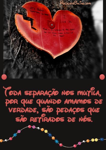 Toda separação nos mutila, por que quando amamos de verdade, são pedaços que são retirados de nós.