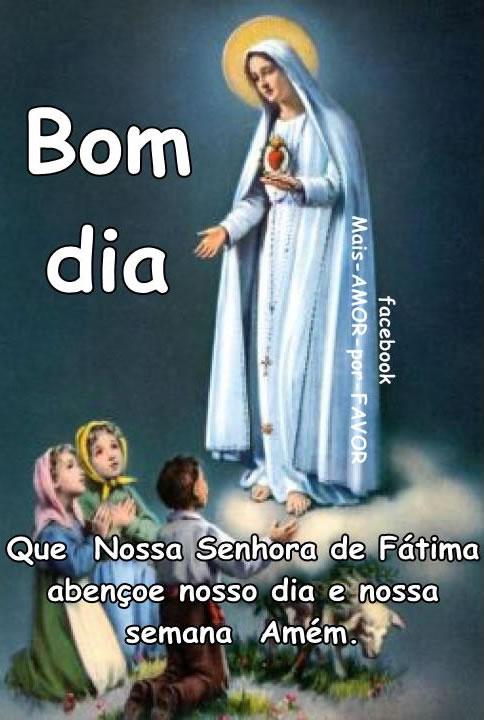 Bom dia... Que Nossa Senhora de Fátima abençoe nosso dia e nossa semana. Amém!