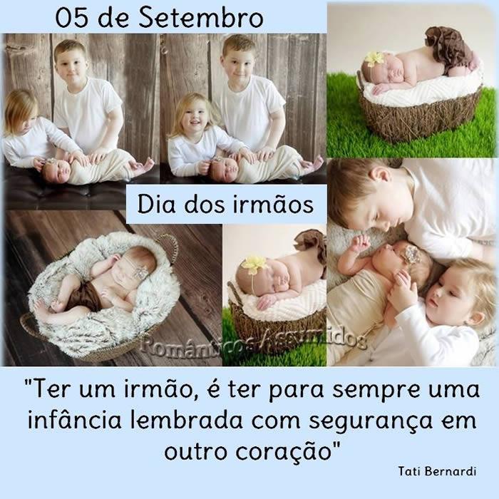 05 de Setembro, Dia dos irmãos Ter um irmão, e ter para sempre uma infância lembrada com segurança em outro coração. Tati Bernadi