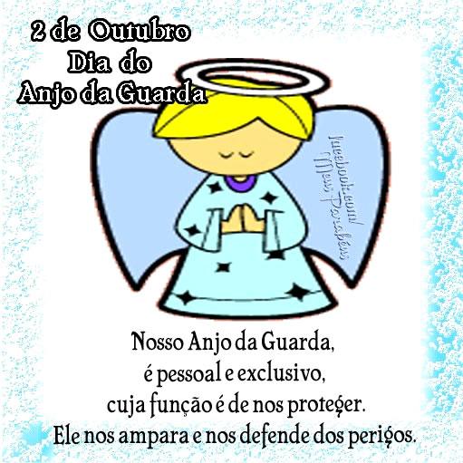 2 de Outubro Dia do Anjo da Guarda Nosso Anjo da Guarda, é pessoal e exclusivo, cuja função é de nos proteger. Ele nos ampara e nos defende dos...