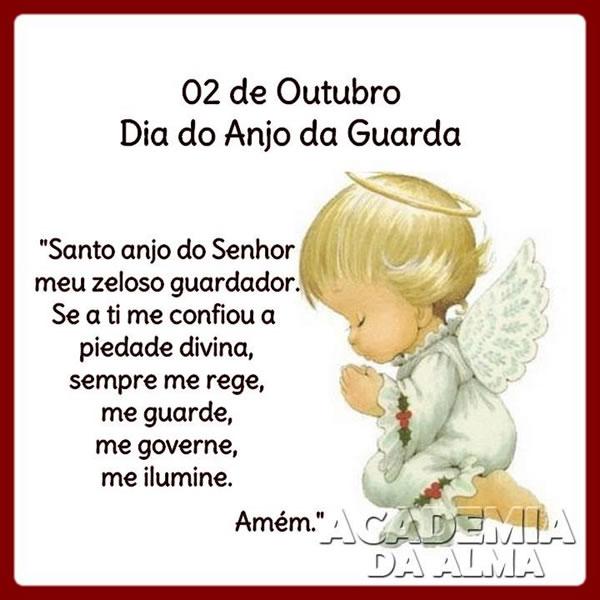02 de Outubro - Dia do Anjo da Guarda Santo anjo do Senhor, meu zeloso e guardador, se a ti me confiou, a piedade divida, sempre me rege, me guarda...