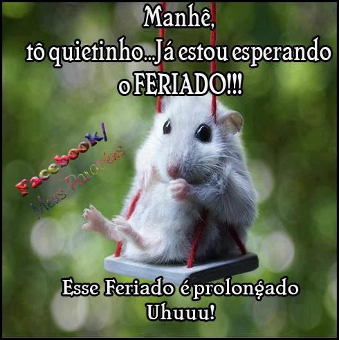 Manhê, to quietinho... Já estou esperando o Feriado!!! Esse feriado é prolongado Uhuuu!