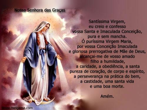 Nossa Senhora das Graças Santíssima Virgem, Eu creio e confesso Vossa Santa e Imaculada Conceição, Pura e sem mancha. Ó puríssima Virgem Maria...