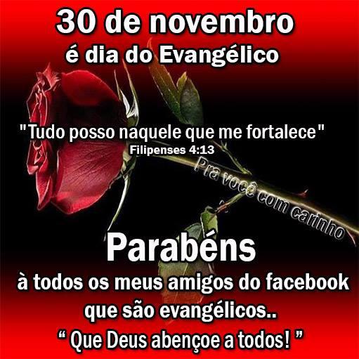 30 de Novembro é Dia do Evangélico Rudo posso naquele que me fortalece Filipenses 4:13 Parabéns à todos os meus amigos do facebook que são...