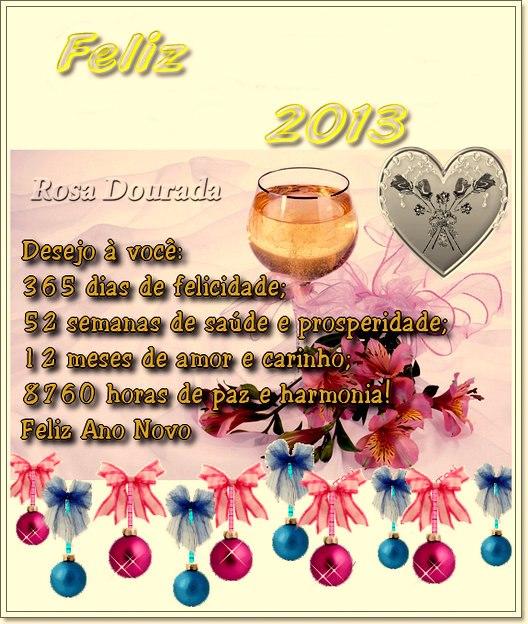 Feliz 2013 Desejo à você: 365 dias de felicidade; 52 semanas de saúde e prosperidade; 12 meses de amor e carinho; 8760 horas de paz e harmonia!