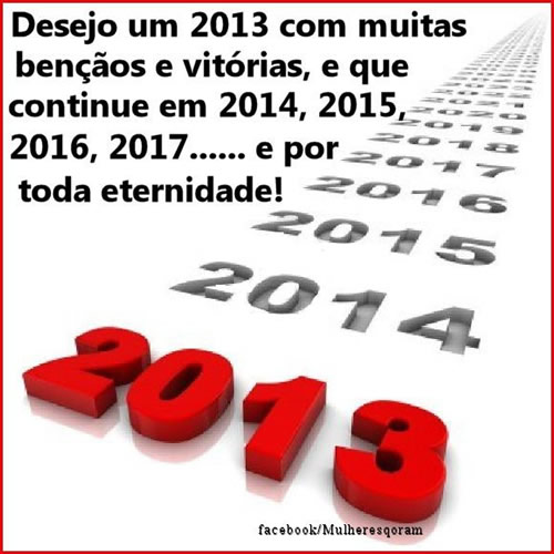 Desejo um 2013 com muitas bênçãos e vitórias, e que continue em 2014, 2015, 2016, 2017... e por toda eternidade!