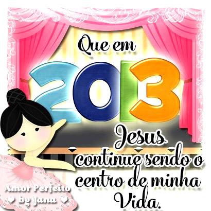 Que em 2013 Jesus continue sendo o centro de minha vida.