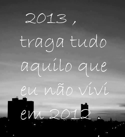 2013, traga tudo aquilo que eu não vivi em 2012.