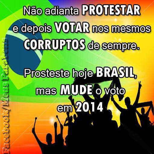 Não adianta Protestar e depois Votar nos mesmos Corruptos de sempre. Proteste hoje Brasil, mas Mude o voto em 2014.