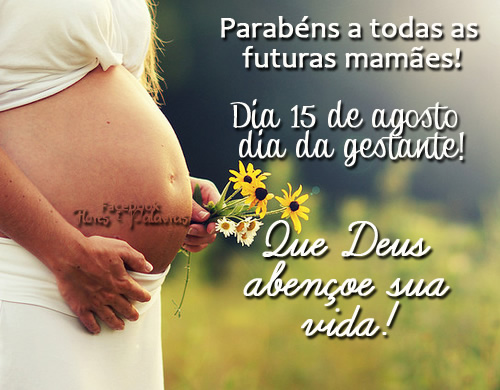 Parabéns a todas as futuras mamães! Dia 15 de Agosto - Dia da Gestante! Que Deus abençoe sua vida!