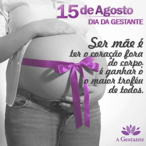 Dia 15 de Agosto - Dia da Gestante! Ser mãe é ter o coração fora do corpo; é ganhar o maior troféu de todos.