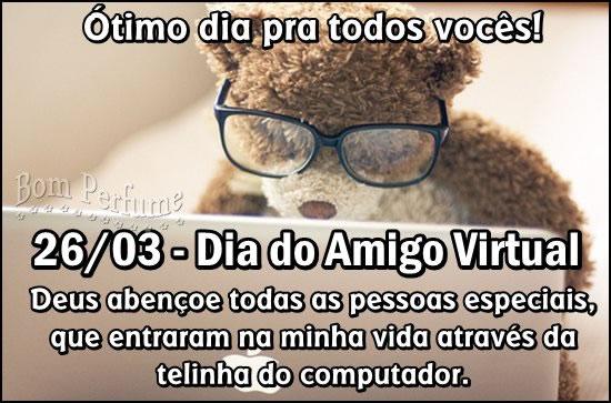 Ótimo dia pra todos vocês! 26/03 - Dia do Amigo Virtual Deus abençoe todas as pessoas especiais, que entraram na minha vida através da telinha do...