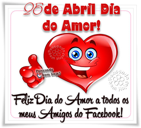 25 de Abril, Dia do Amor! Feliz Dia do Amor a todos os meus amigos do facebook!
