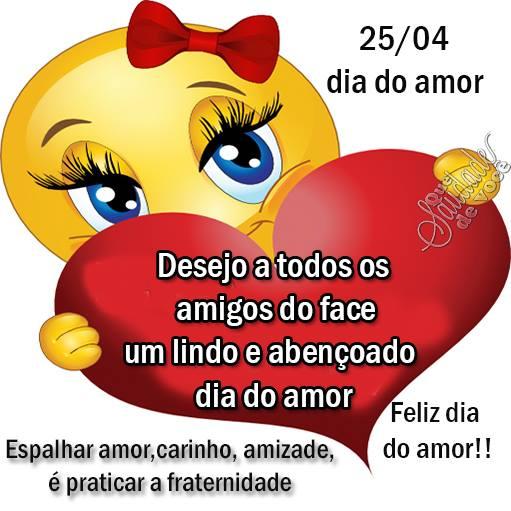 25/04 Dia do Amor Desejo a todos os amigos do Face um lindo e abençoado Dia do Amor. Feliz Dia do Amor. Espalhar amor, carinho, amizade, é praticar...