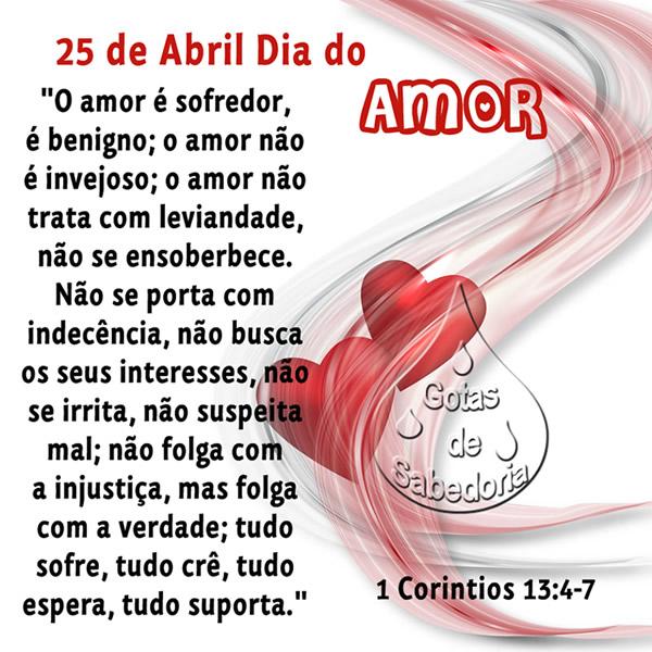 25 de Abril Dia do Amor O amor é sofredor, é benigno; o amor não é invejoso; o amor não trata com leviandade, não se ensoberbece. Não se porta...