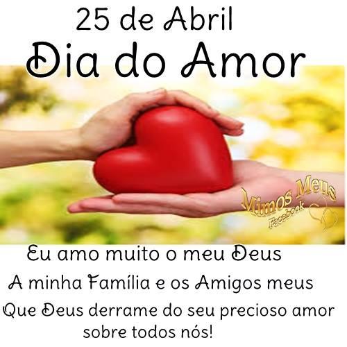 25 de Abril - Dia do Amor Eu amo muito o meu Deus, a minha Família e os Amigos meus. Que Deus derrame do seu precioso amor sobre todos nós!
