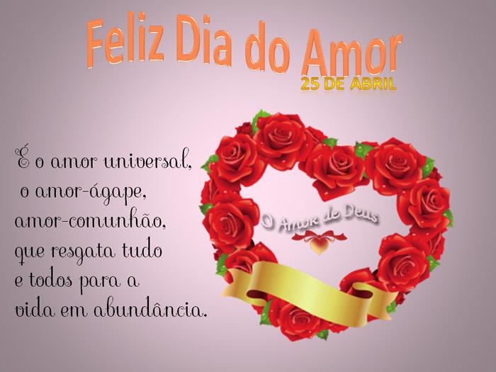 Feliz Dia do Amor - 25 de Abril É o amor universal, o ama-ágape, amor-comunhão, que resgata tudo e todos para a vida em abundância.